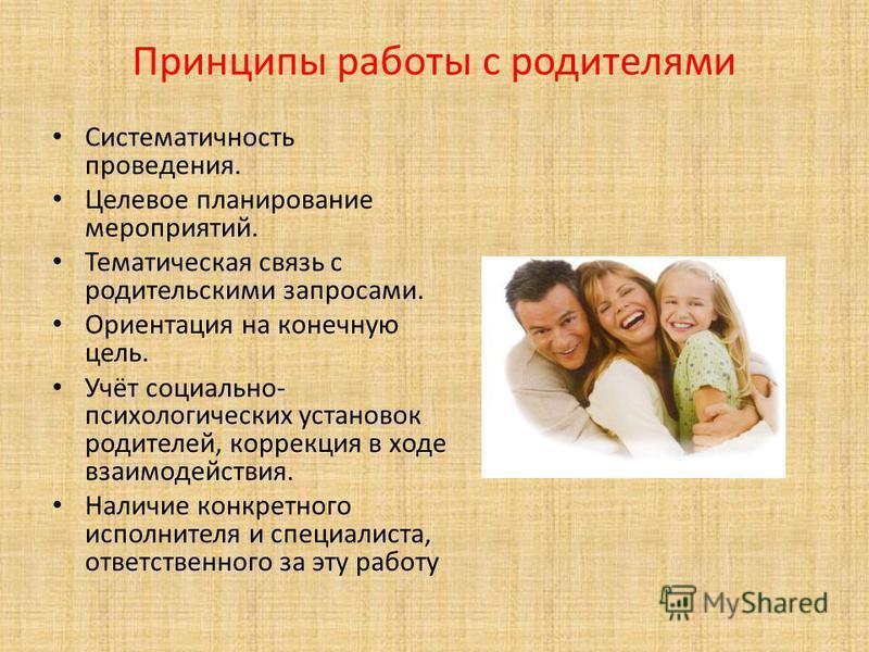 Принципы работы с родителями Систематичность проведения. Целевое планирование мероприятий. Тематическая связь с родительскими запросами. Ориентация на конечную цель. Учёт социально- психологических установок родителей, коррекция в ходе взаимодействия