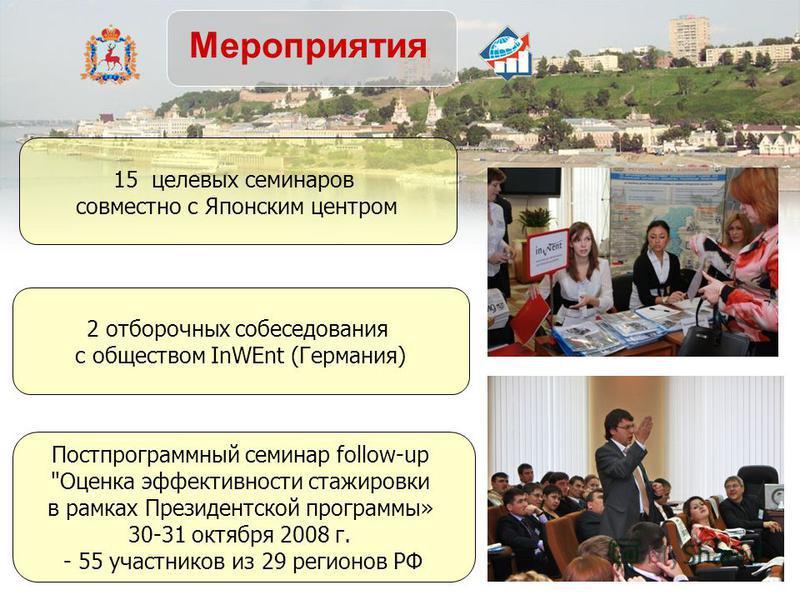 Мероприятия 15 целевых семинаров совместно с Японским центром 2 отборочных собеседования с обществом InWEnt (Германия) Постпрограммный семинар follow-up