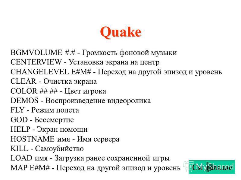 Quake BGMVOLUME #.# - Громкость фоновой музыки CENTERVIEW - Установка экрана на центр CHANGELEVEL E#M# - Переход на другой эпизод и уровень CLEAR - Очистка экрана COLOR ## ## - Цвет игрока DEMOS - Воспроизведение видеоролика FLY - Режим полета GOD -