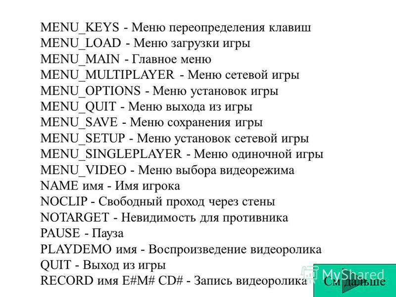 MENU_KEYS - Меню переопределения клавиш MENU_LOAD - Меню загрузки игры MENU_MAIN - Главное меню MENU_MULTIPLAYER - Меню сетевой игры MENU_OPTIONS - Меню установок игры MENU_QUIT - Меню выхода из игры MENU_SAVE - Меню сохранения игры MENU_SETUP - Меню