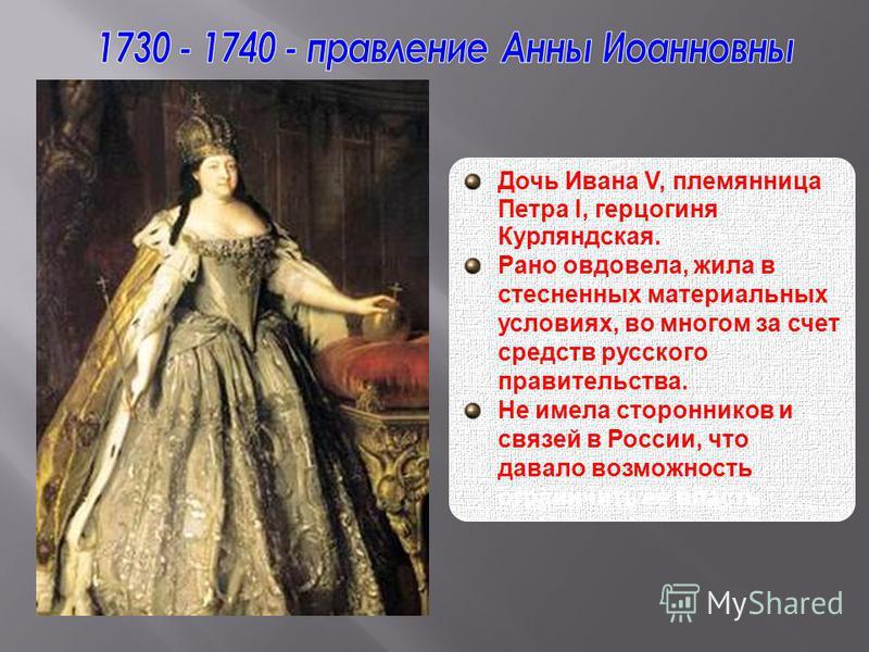 Дочь Ивана V, племянница Петра I, герцогиня Курляндская. Рано овдовела, жила в стесненных материальных условиях, во многом за счет средств русского правительства. Не имела сторонников и связей в России, что давало возможность ограничить ее власть.