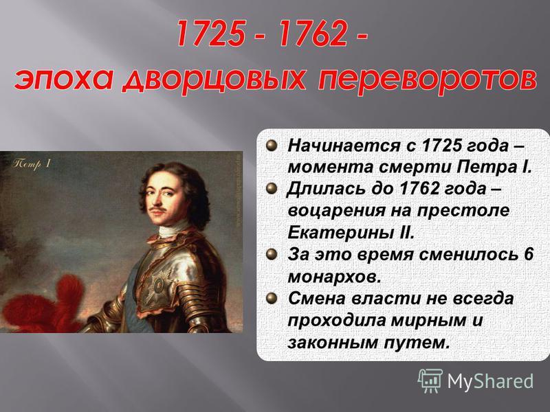 Начинается с 1725 года – момента смерти Петра I. Длилась до 1762 года – воцарения на престоле Екатерины II. За это время сменилось 6 монархов. Смена власти не всегда проходила мирным и законным путем.
