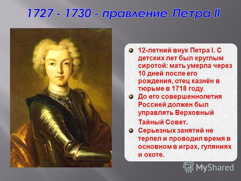12-летний внук Петра I. С детских лет был круглым сиротой: мать умерла через 10 дней после его рождения, отец казнён в тюрьме в 1718 году. До его совершеннолетия Россией должен был управлять Верховный Тайный Совет. Серьезных занятий не терпел и прово