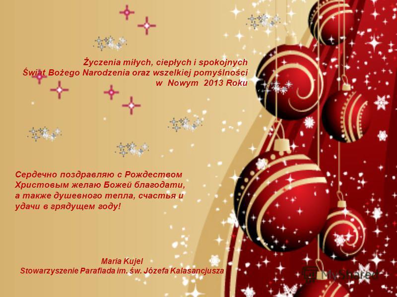 Życzenia miłych, ciepłych i spokojnych Świąt Bożego Narodzenia oraz wszelkiej pomyślności w Nowym 2013 Roku Maria Kujel Stowarzyszenie Parafiada im. św. Józefa Kalasancjusza Сердечно поздравляю с Рождеством Христовым желаю Божей благодати, а также ду