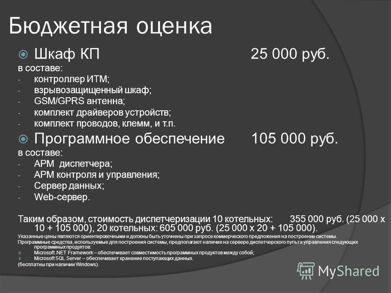 Бюджетная оценка Шкаф КП25 000 руб. в составе: - контроллер ИТМ; - взрывозащищенный шкаф; - GSM/GPRS антенна; - комплект драйверов устройств; - комплект проводов, клемм, и т.п. Программное обеспечение 105 000 руб. в составе: - АРМ диспетчера; - АРМ к