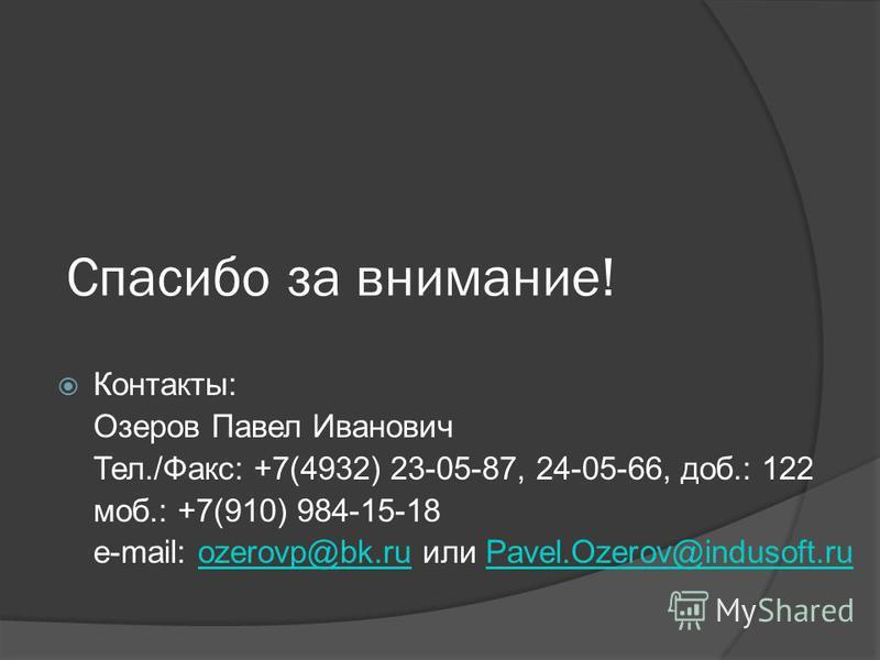 Спасибо за внимание! Контакты: Озеров Павел Иванович Тел./Факс: +7(4932) 23-05-87, 24-05-66, доб.: 122 моб.: +7(910) 984-15-18 e-mail: ozerovp@bk.ru или Pavel.Ozerov@indusoft.ruozerovp@bk.ruPavel.Ozerov@indusoft.ru