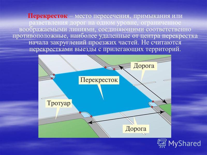 Перекресток – место пересечения, примыкания или разветвления дорог на одном уровне, ограниченное воображаемыми линиями, соединяющими соответственно противоположные, наиболее удаленные от центра перекрестка начала закруглений проезжих частей. Не счита