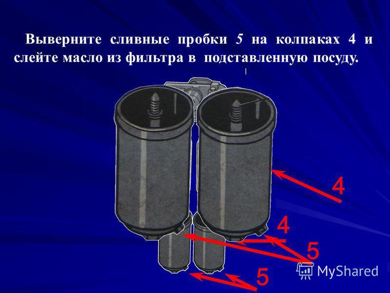 Выверните сливные пробки 5 на колпаках 4 и слейте масло из фильтра в подставленную посуду. 5 4 5 4