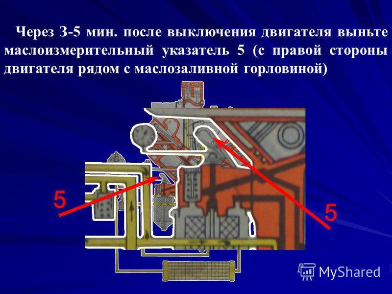 Через З-5 мин. после выключения двигателя выньте маслоизмерительный указатель 5 (с правой стороны двигателя рядом с маслозаливной горловиной) 5 5