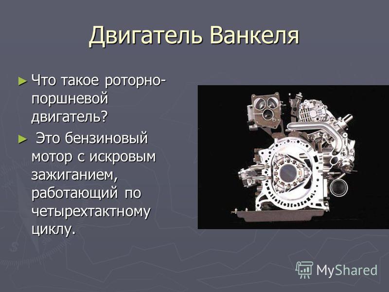 Двигатель Ванкеля Что такое роторно- поршневой двигатель? Что такое роторно- поршневой двигатель? Это бензиновый мотор с искровым зажиганием, работающий по четырехтактному циклу. Это бензиновый мотор с искровым зажиганием, работающий по четырехтактно