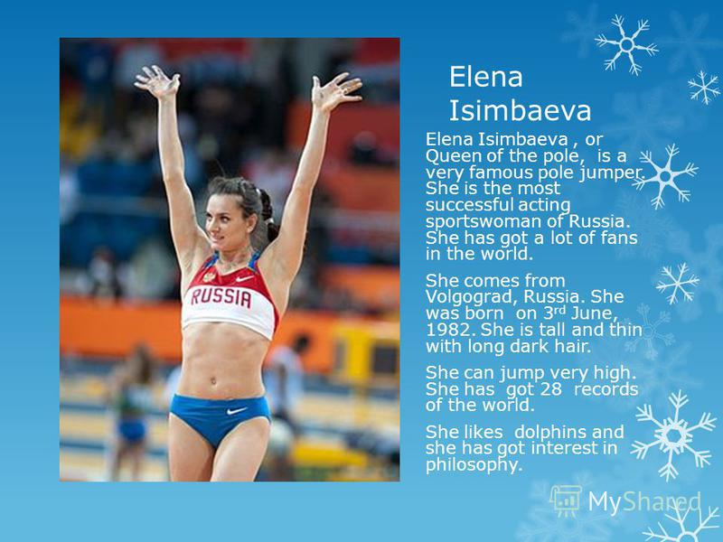 Elena Isimbaeva, or Queen of the pole, is a very famous pole jumper. She is the most successful acting sportswoman of Russia. She has got a lot of fans in the world. She comes from Volgograd, Russia. She was born on 3 rd June, 1982. She is tall and t