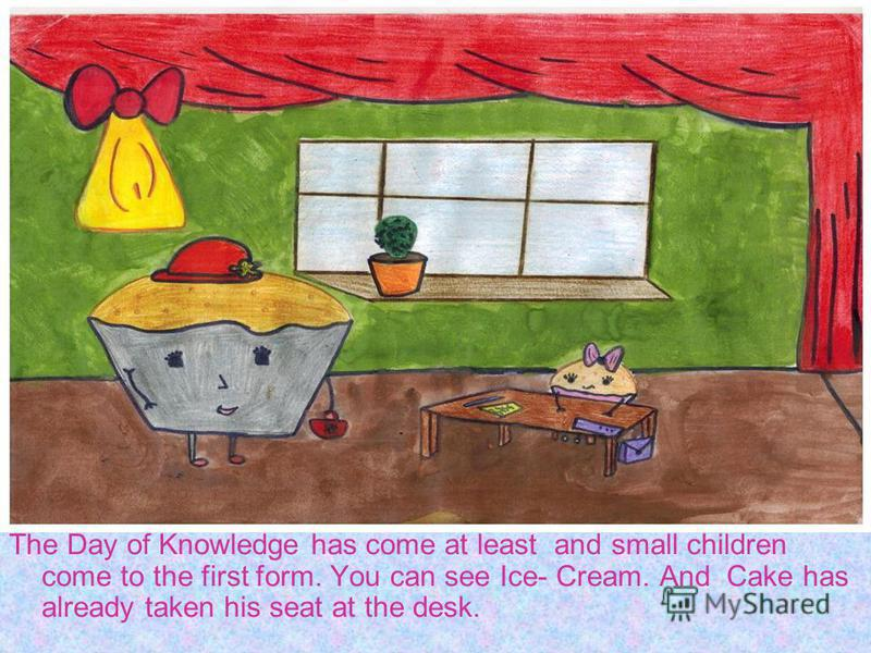 The Day of Knowledge has come at least and small children come to the first form. You can see Ice- Cream. And Cake has already taken his seat at the desk.