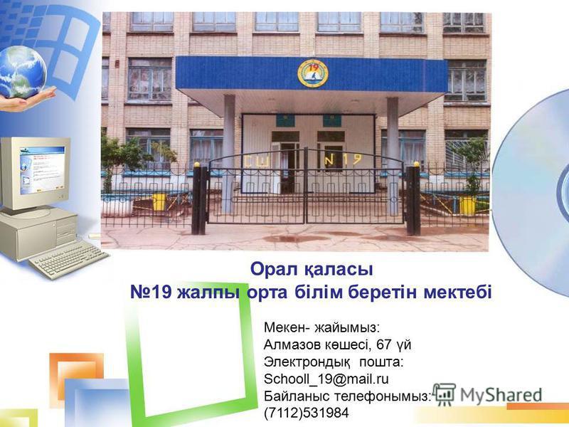 Орал қаласы 19 жалпы орта білім беретін мектебі Мекен- жайымыз: Алмазов көшесі, 67 үй Электрондық пошта: Schooll_19@mail.ru Байланыс телефонымыз: (7112)531984