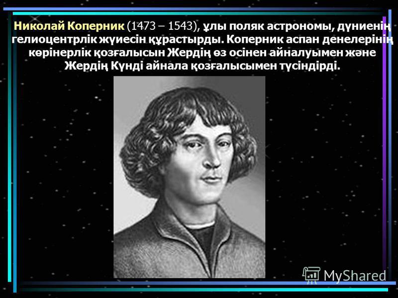 Николай Коперник (1473 – 1543), ұлы поляк астрономы, дүниенің гелиоцентрлік жүиесін құрастырды. Коперник аспан денелерінің көрінерлік қозғалысын Жердің өз осінен айналуымен және Жердің Күнді айнала қозғалысымен түсіндірді.