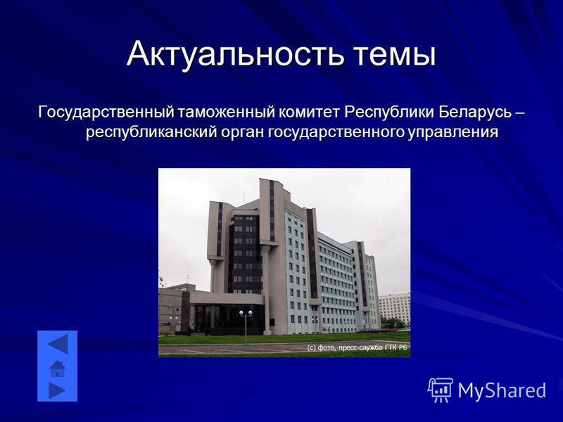 Актуальность темы Государственный таможенный комитет Республики Беларусь – республиканский орган государственного управления