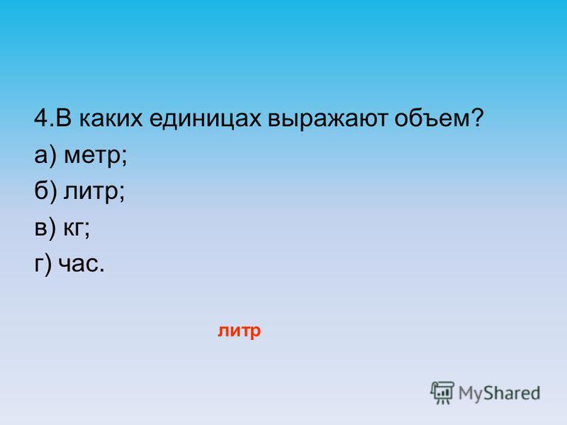 4. В каких единицах выражают объем? а) метр; б) литр; в) кг; г) час. литр