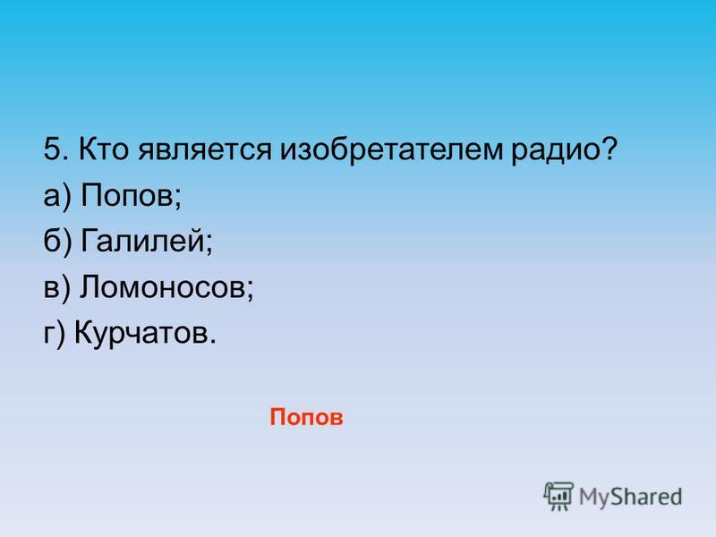 5. Кто является изобретателем радио? а) Попов; б) Галилей; в) Ломоносов; г) Курчатов. Попов