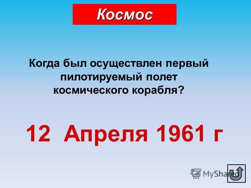 Когда был осуществлен первый пилотируемый полет космического корабля? 12 Апреля 1961 г Космос