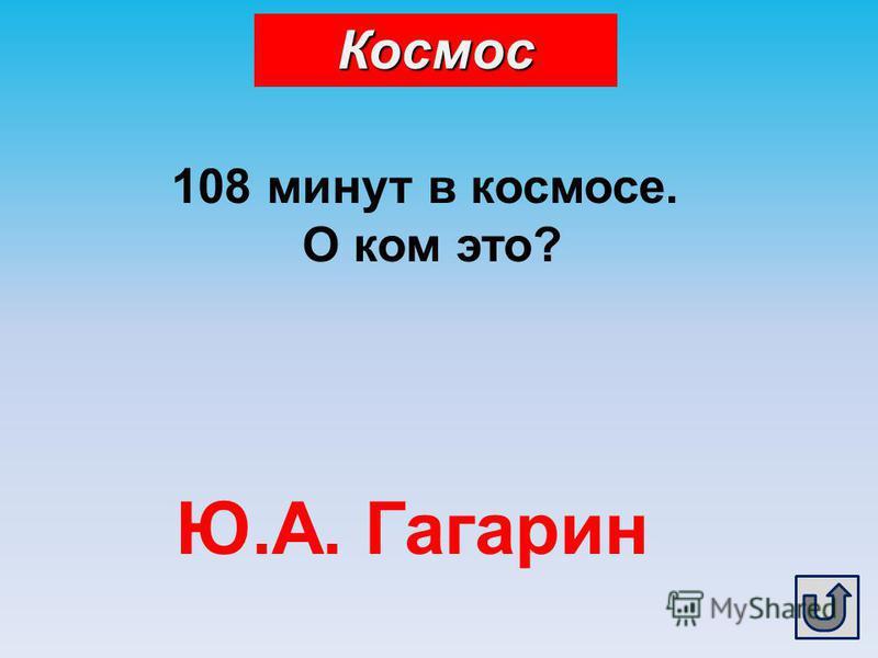 108 минут в космосе. О ком это? Ю.А. Гагарин Космос