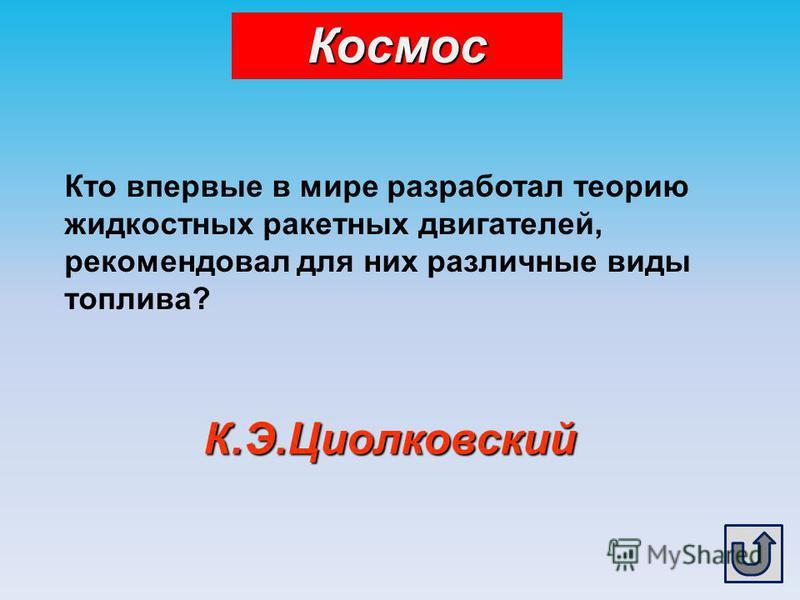 К.Э.Циолковский Кто впервые в мире разработал теорию жидкостных ракетных двигателей, рекомендовал для них различные виды топлива? Космос