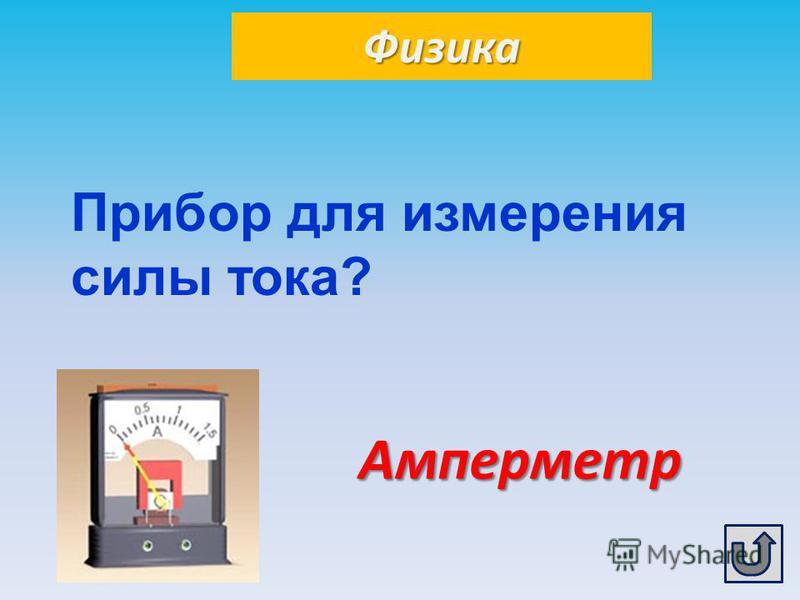 Физика Амперметр Прибор для измерения силы тока?