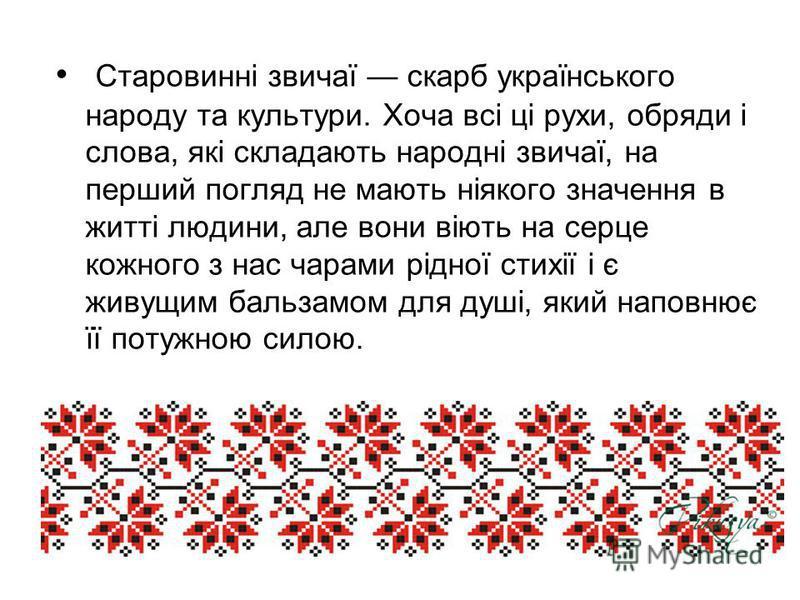 Старовинні звичаї скарб українського народу та культури. Хоча всі ці рухи, обряди і слова, які складають народні звичаї, на перший погляд не мають ніякого значення в житті людини, але вони віють на серце кожного з нас чарами рідної стихії і є живущим