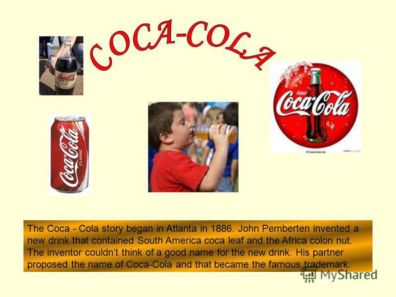 The Coca - Cola story began in Atlanta in 1886. John Pemberten invented a new drink that contained South America coca leaf and the Africa colon nut. The inventor couldnt think of a good name for the new drink. His partner proposed the name of Coca-Co