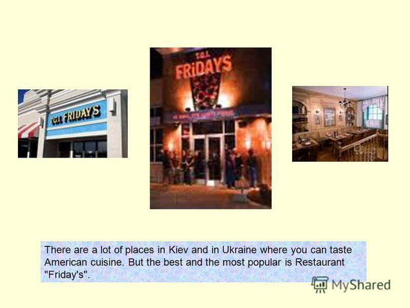 There are a lot of places in Kiev and in Ukraine where you can taste American cuisine. But the best and the most popular is Restaurant Friday's.