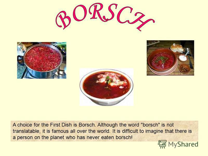 A choice for the First Dish is Borsch. Although the word borsch is not translatable, it is famous all over the world. It is difficult to imagine that there is a person on the planet who has never eaten borsch!