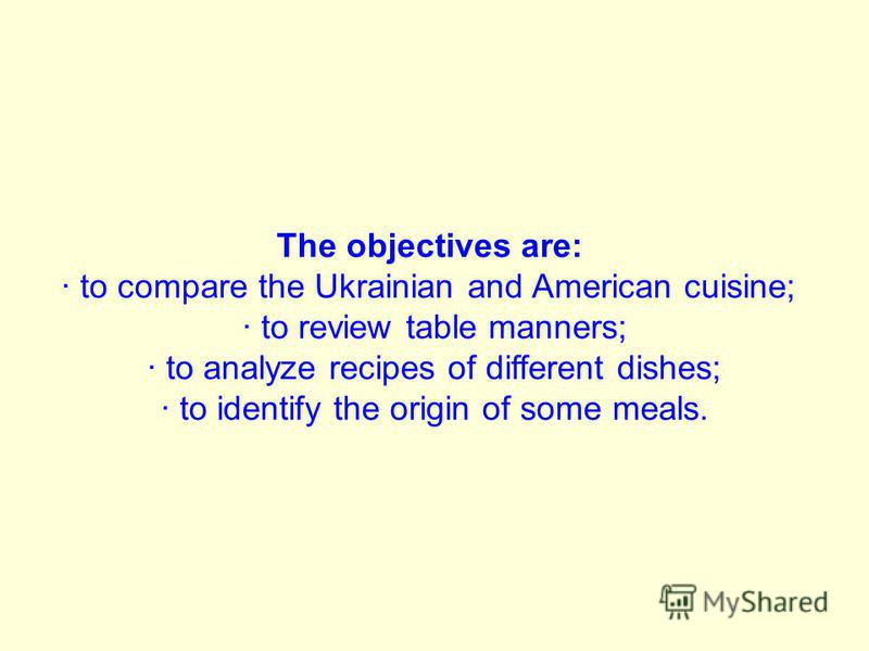 The objectives are: · to compare the Ukrainian and American cuisine; · to review table manners; · to analyze recipes of different dishes; · to identify the origin of some meals.