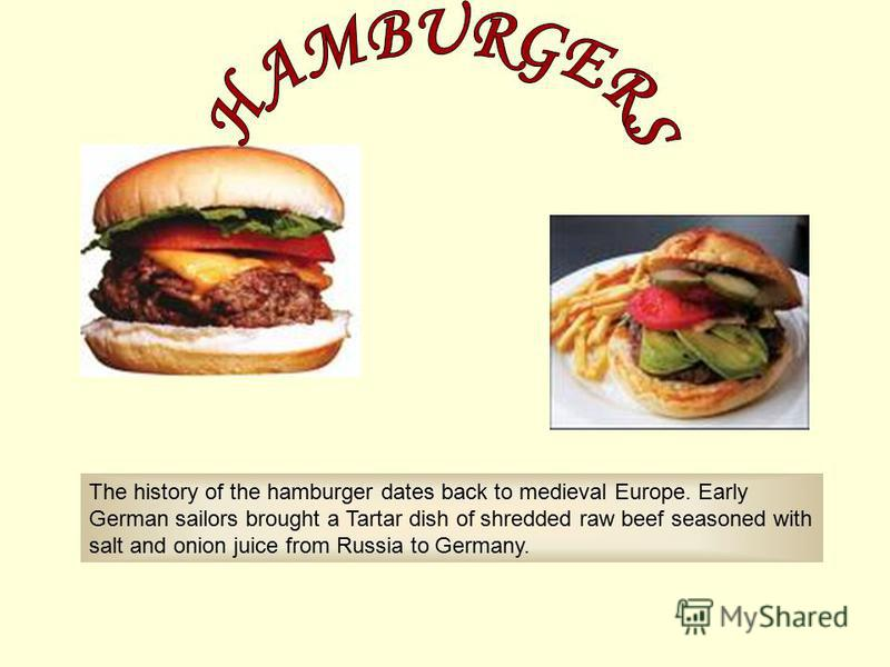 The history of the hamburger dates back to medieval Europe. Early German sailors brought a Tartar dish of shredded raw beef seasoned with salt and onion juice from Russia to Germany.