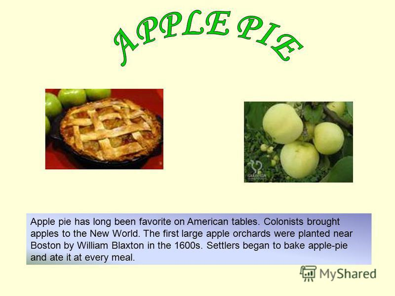 Apple pie has long been favorite on American tables. Colonists brought apples to the New World. The first large apple orchards were planted near Boston by William Blaxton in the 1600s. Settlers began to bake apple-pie and ate it at every meal.