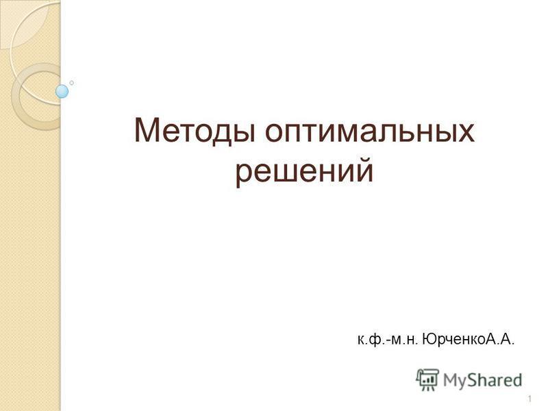 1 Методы оптимальных решений к.ф.-м.н. ЮрченкоА.А.