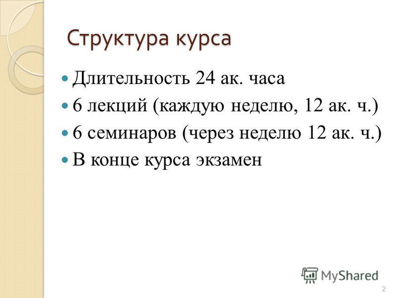 Структура курса Длительность 24 ак. часа 6 лекций (каждую неделю, 12 ак. ч.) 6 семинаров (через неделю 12 ак. ч.) В конце курса экзамен 2