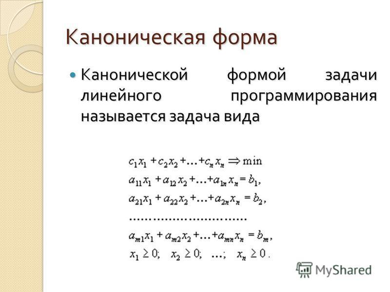 Каноническая форма Канонической формой задачи линейного программирования называется задача вида Канонической формой задачи линейного программирования называется задача вида