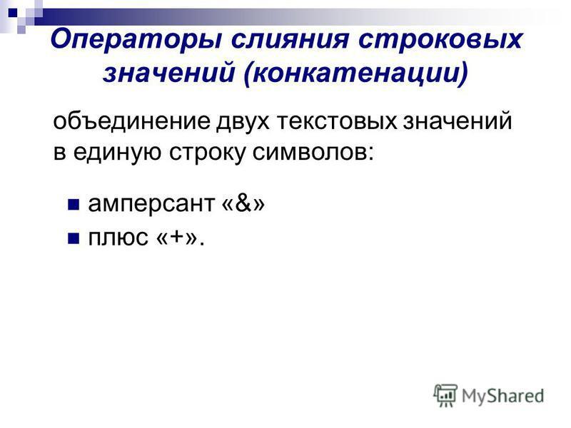Операторы слияния строковых значений (конкатенации) амперсант «&» плюс «+». объединение двух текстовых значений в единую строку символов: