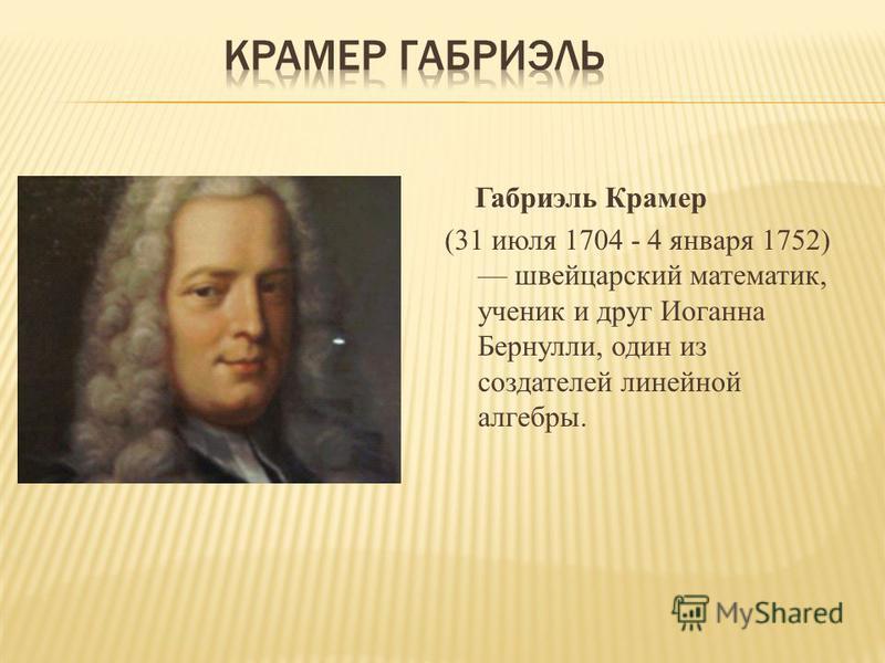 Габриэль Крамер (31 июля 1704 - 4 января 1752) швейцарский математик, ученик и друг Иоганна Бернулли, один из создателей линейной алгебры.