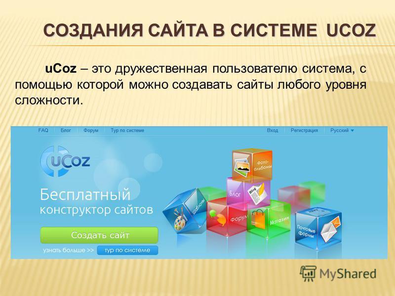 СОЗДАНИЯ САЙТА В СИСТЕМЕ UCOZ uCoz – это дружественная пользователю система, с помощью которой можно создавать сайты любого уровня сложности.