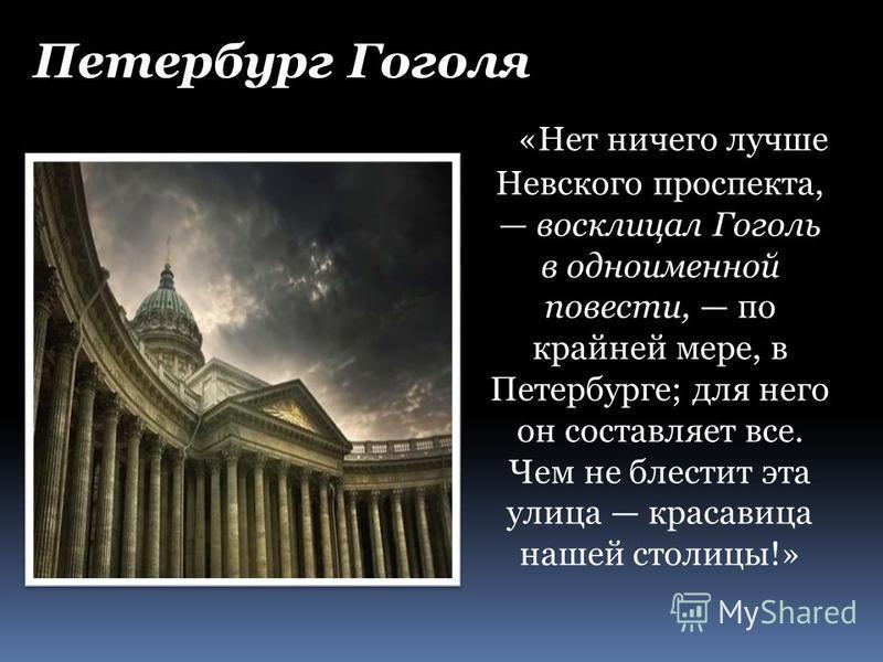 «Нет ничего лучше Невского проспекта, восклицал Гоголь в одноименной повести, по крайней мере, в Петербурге; для него он составляет все. Чем не блестит эта улица красавица нашей столицы!» Петербург Гоголя