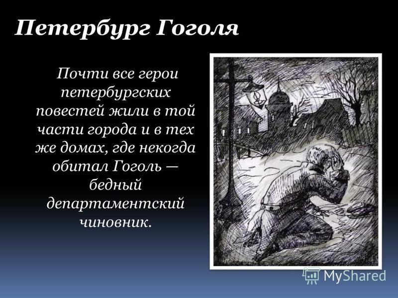 Почти все герои петербургских повестей жили в той части города и в тех же домах, где некогда обитал Гоголь бедный департаментский чиновник. Петербург Гоголя