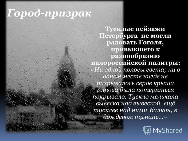 Тусклые пейзажи Петербурга не могли радовать Гоголя, привыкшего к разнообразию малороссийской палитры: «Ни одной полосы света; ни в одном месте нигде не разрывалось серое крыша готова была потеряться покрывало. Тускло мелькала вывеска над вывеской, е