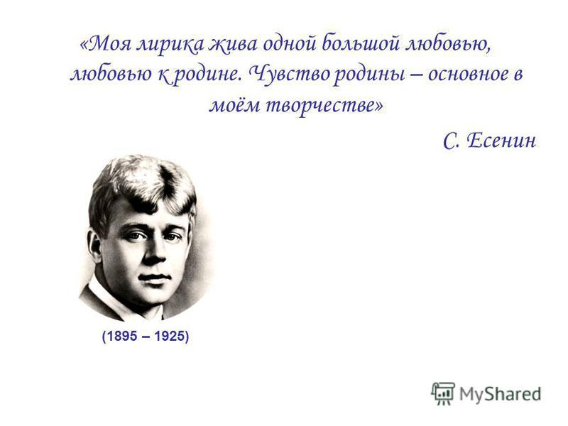 «Моя лирика жива одной большой любовью, любовью к родине. Чувство родины – основное в моём творчестве» С. Есенин (1895 – 1925)
