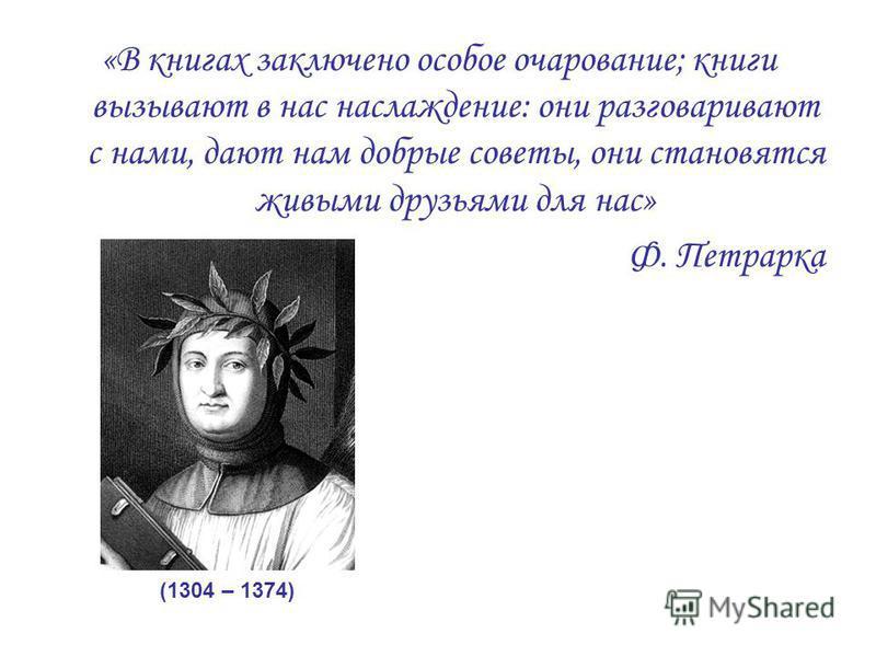 «В книгах заключено особое очарование; книги вызывают в нас наслаждение: они разговаривают с нами, дают нам добрые советы, они становятся живыми друзьями для нас» Ф. Петрарка (1304 – 1374)