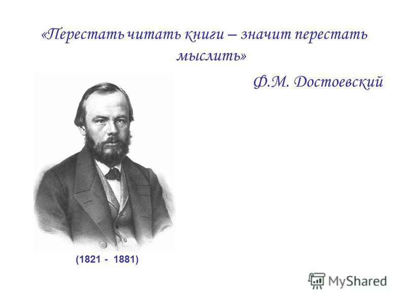 (1821 - 1881) «Перестать читать книги – значит перестать мыслить» Ф.М. Достоевский