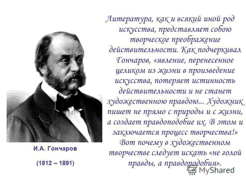 И.А. Гончаров (1812 – 1891) Литература, как и всякий иной род искусства, представляет собою творческое преображение действительности. Как подчеркивал Гончаров, «явление, перенесенное целиком из жизни в произведение искусства, потеряет истинность дейс