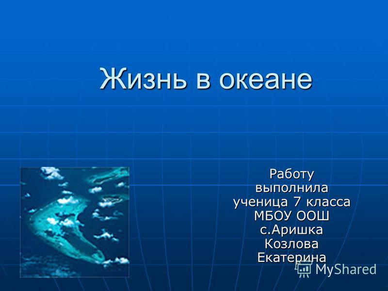 Жизнь в океане Работу выполнила ученица 7 класса МБОУ ООШ с.Аришка Козлова Екатерина