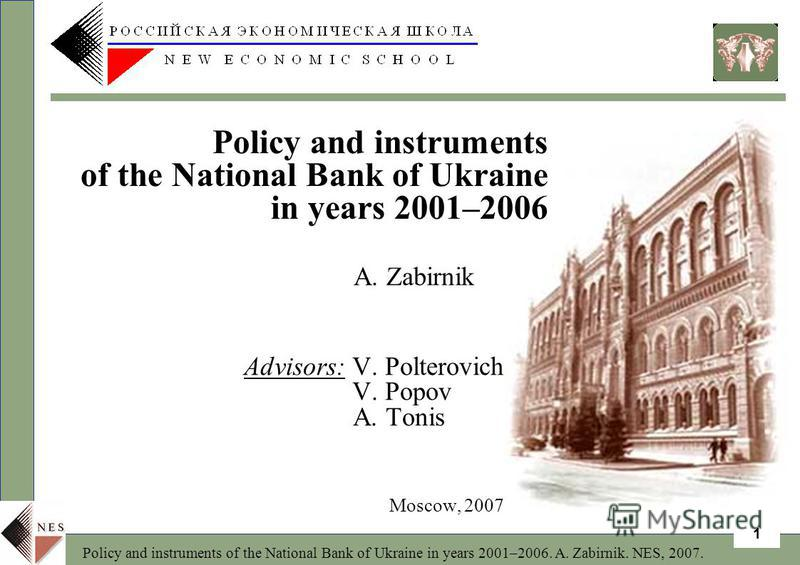 Policy and instruments of the National Bank of Ukraine in years 2001–2006. A. Zabirnik. NES, 2007. 1 A. Zabirnik Advisors: V. Polterovich V. Popov A. Tonis Moscow, 2007 Policy and instruments of the National Bank of Ukraine in years 2001–2006