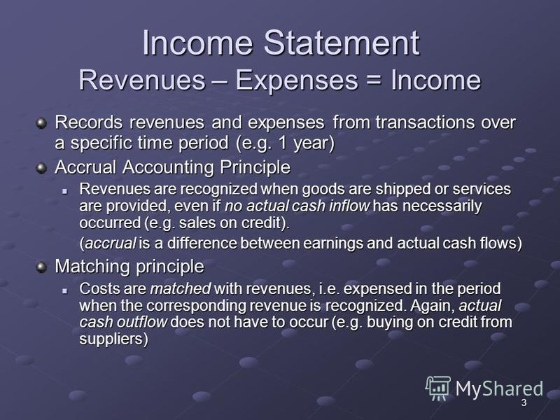 3 Income Statement Revenues – Expenses = Income Records revenues and expenses from transactions over a specific time period (e.g. 1 year) Accrual Accounting Principle Revenues are recognized when goods are shipped or services are provided, even if no