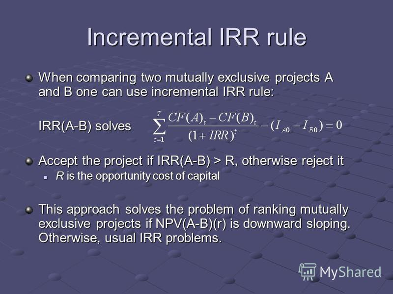 Incremental IRR rule When comparing two mutually exclusive projects A and B one can use incremental IRR rule: IRR(A-B) solves Accept the project if IRR(A-B) > R, otherwise reject it R is the opportunity cost of capital R is the opportunity cost of ca