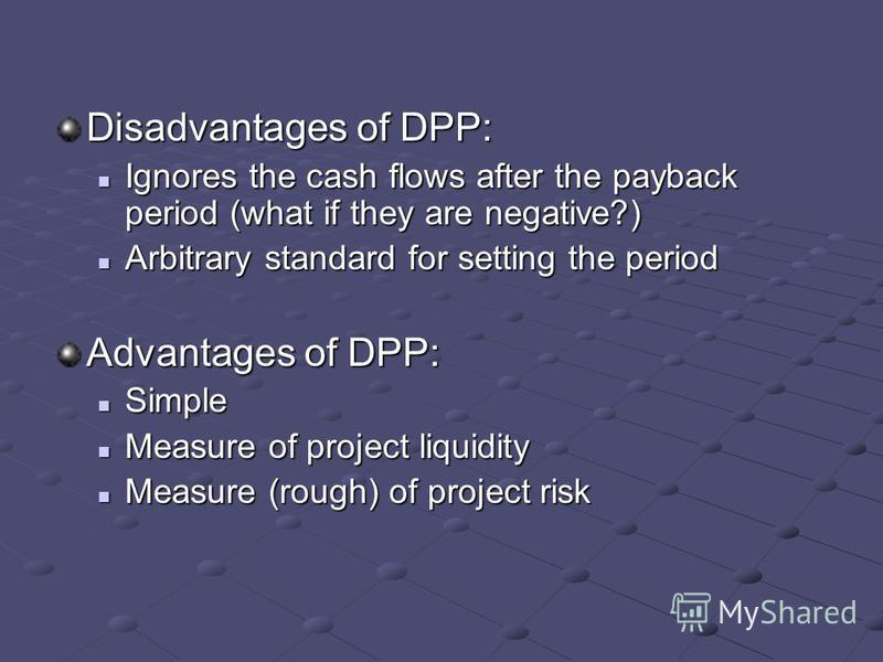 Disadvantages of DPP: Ignores the cash flows after the payback period (what if they are negative?) Ignores the cash flows after the payback period (what if they are negative?) Arbitrary standard for setting the period Arbitrary standard for setting t